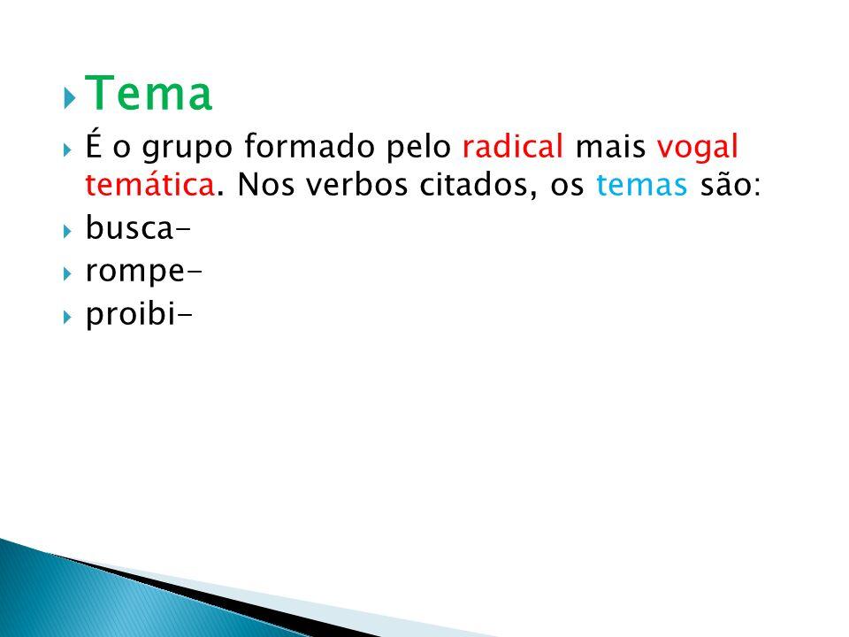 Tema É o grupo formado pelo radical mais vogal temática. Nos verbos citados, os temas são: busca-