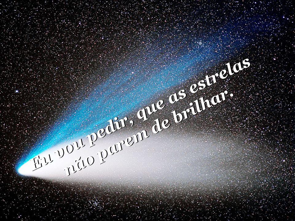 Eu vou pedir, que as estrelas não parem de brilhar.