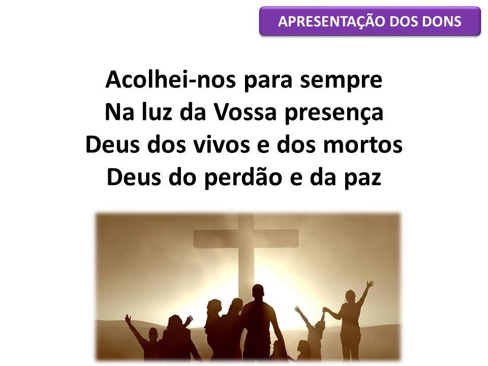APRESENTAÇÃO DOS DONS Acolhei-nos para sempre Na luz da Vossa presença Deus dos vivos e dos mortos Deus do perdão e da paz