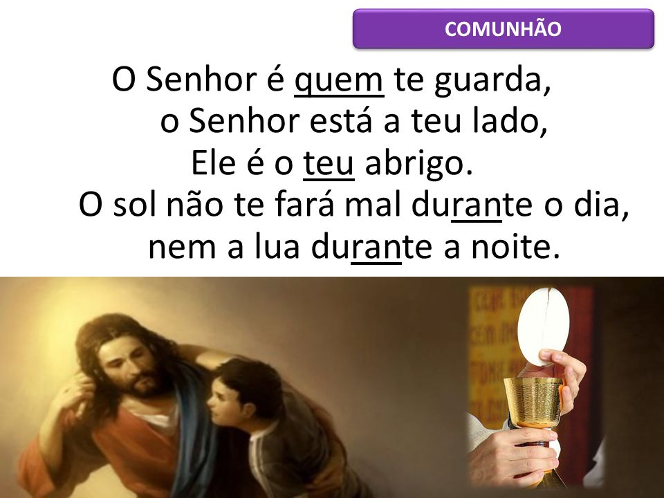 COMUNHÃO O Senhor é quem te guarda, o Senhor está a teu lado, Ele é o teu abrigo.