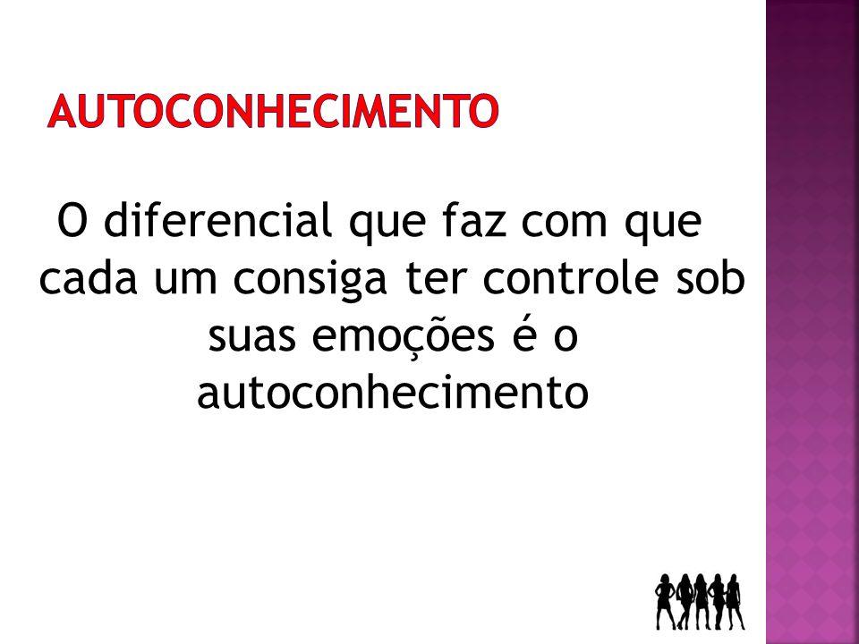 AUTOCONHECIMENTO O diferencial que faz com que cada um consiga ter controle sob suas emoções é o autoconhecimento.
