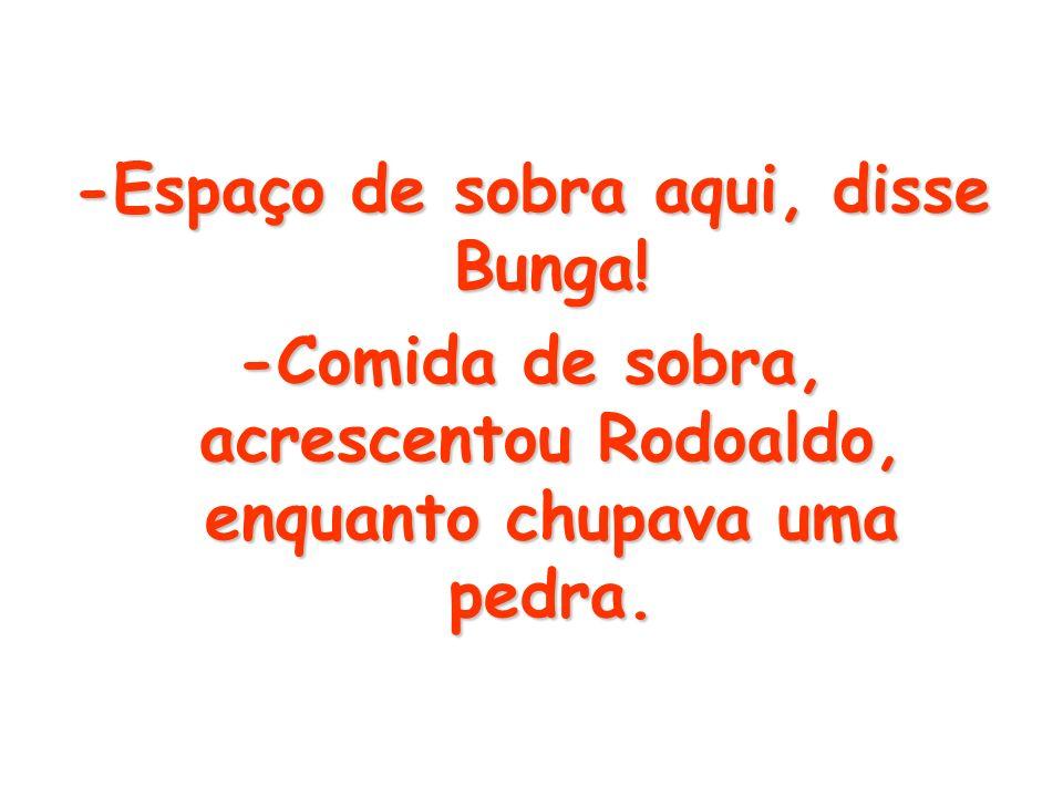 -Espaço de sobra aqui, disse Bunga!