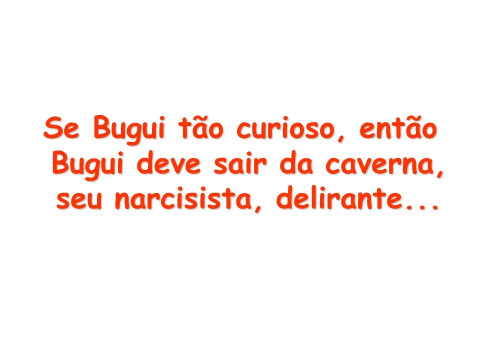 Se Bugui tão curioso, então Bugui deve sair da caverna, seu narcisista, delirante...