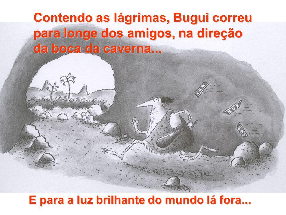 Contendo as lágrimas, Bugui correu para longe dos amigos, na direção da boca da caverna...
