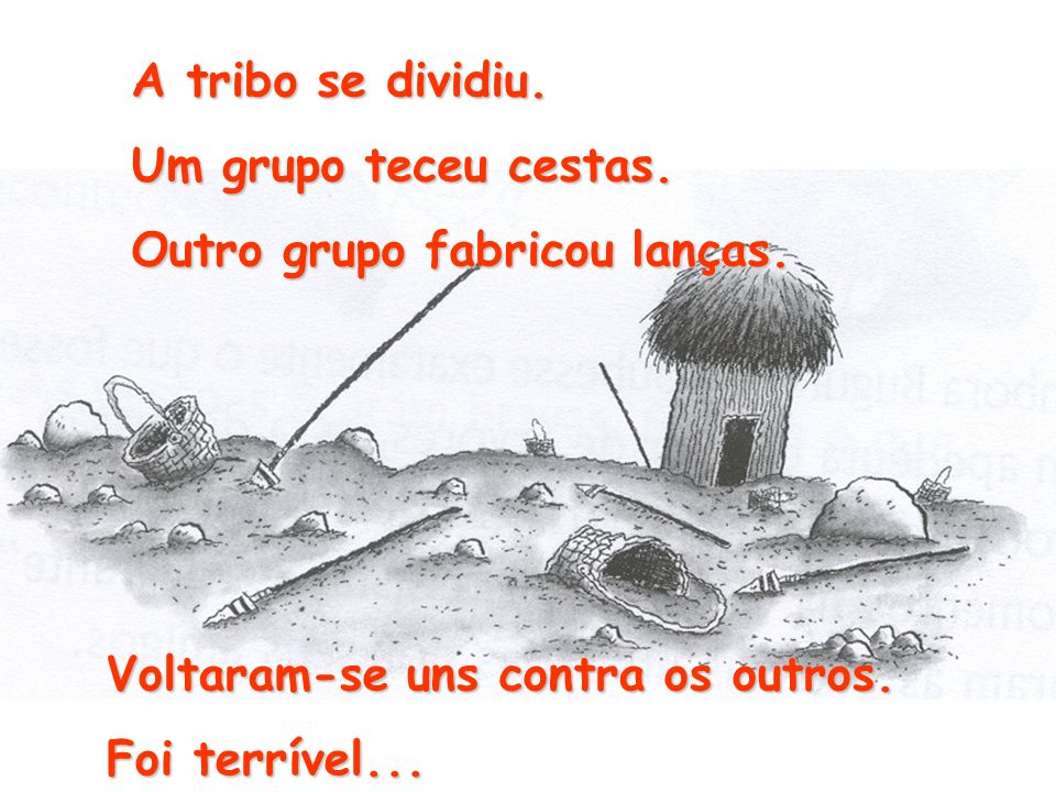 A tribo se dividiu. Um grupo teceu cestas. Outro grupo fabricou lanças. Voltaram-se uns contra os outros.