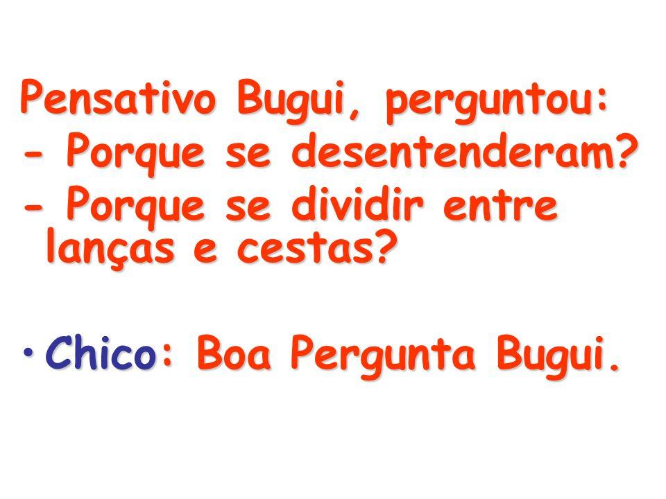 Pensativo Bugui, perguntou:
