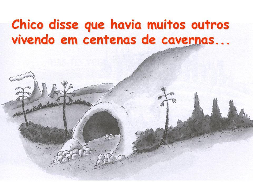 Chico disse que havia muitos outros vivendo em centenas de cavernas...