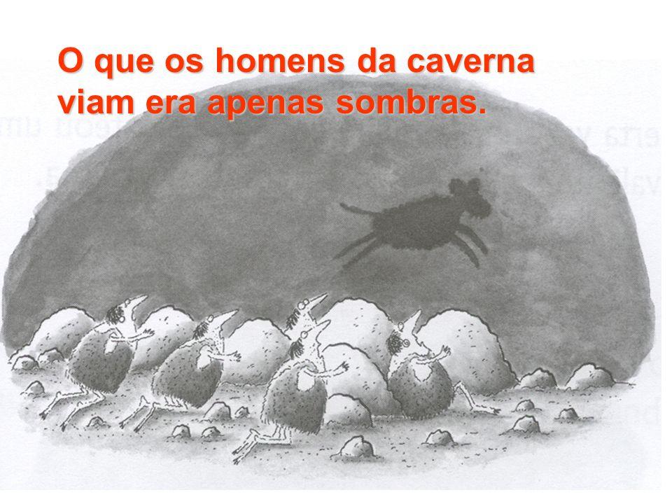 O que os homens da caverna viam era apenas sombras.