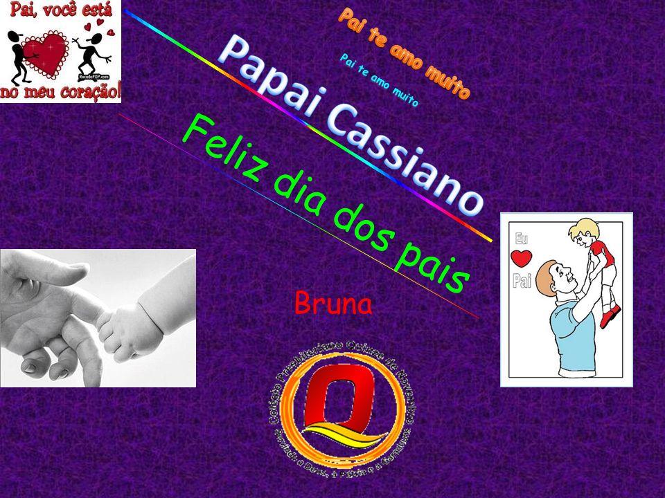 Papai Cassiano Feliz dia dos pais Bruna Pai te amo muito