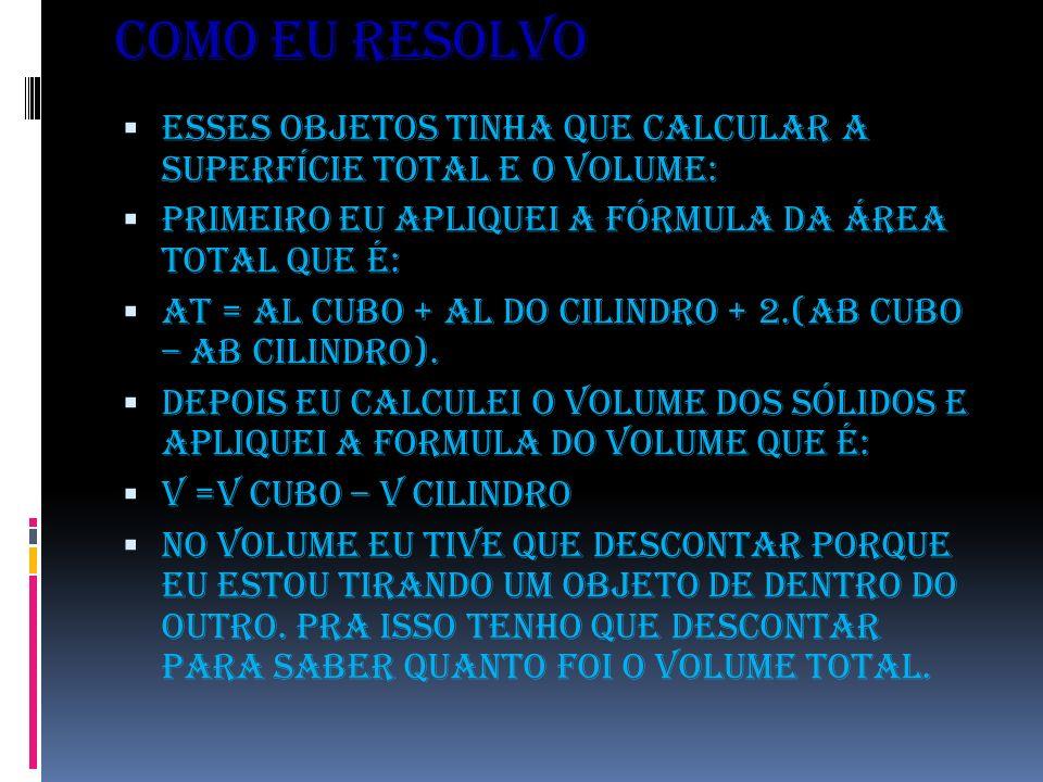 COMO EU RESOLVO Esses objetos tinha que calcular a superfície total e o volume: Primeiro eu apliquei a fórmula da área total que é: