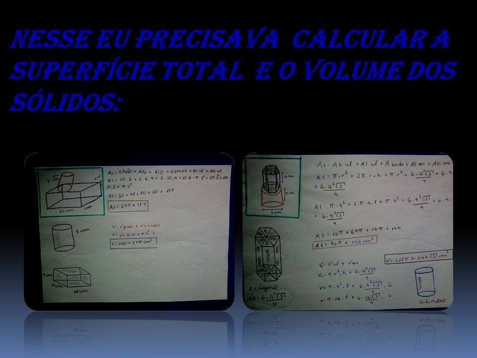 Nesse eu precisava calcular a superfície total e o volume dos sólidos: