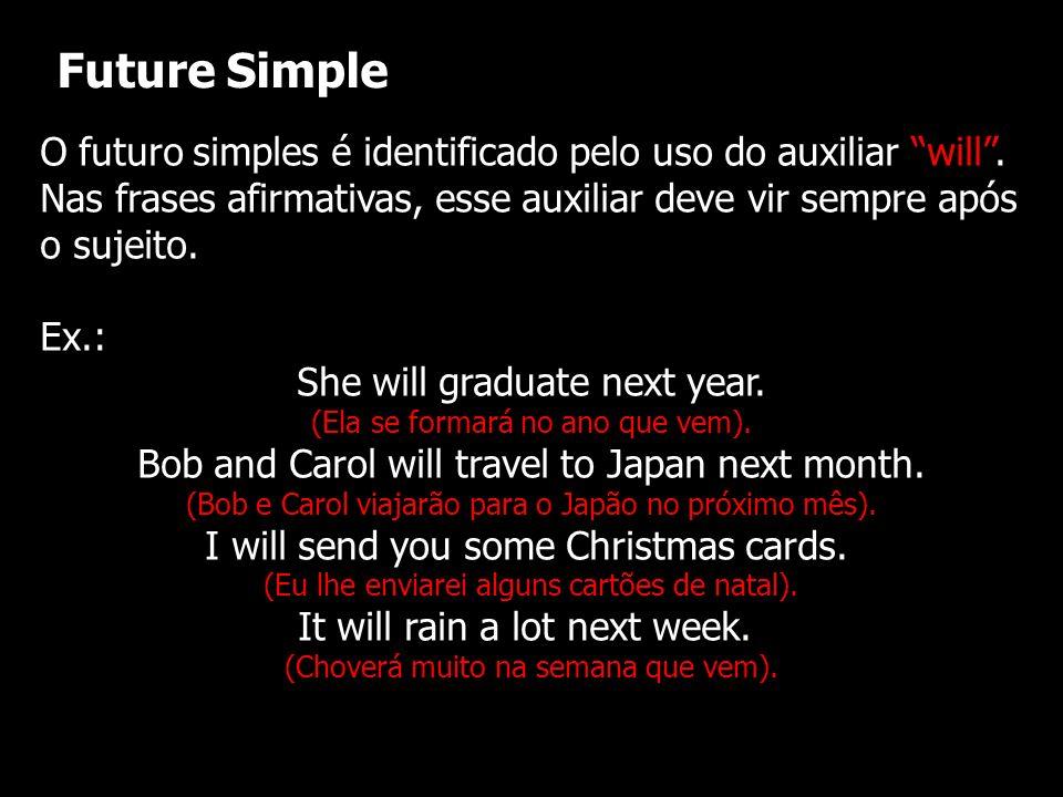 Future Simple O futuro simples é identificado pelo uso do auxiliar will . Nas frases afirmativas, esse auxiliar deve vir sempre após o sujeito.