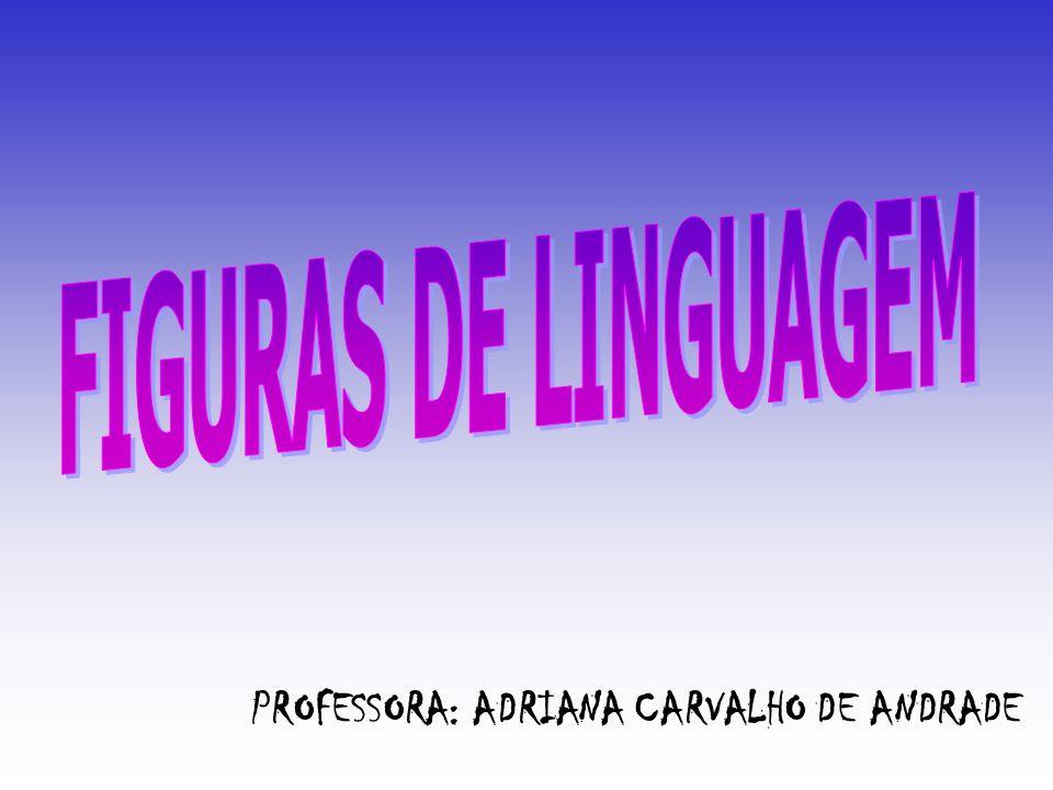 FIGURAS DE LINGUAGEM PROFESSORA: ADRIANA CARVALHO DE ANDRADE