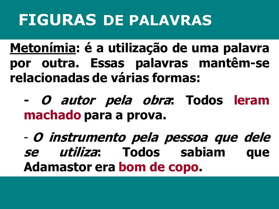 FIGURAS DE PALAVRAS Metonímia: é a utilização de uma palavra por outra. Essas palavras mantêm-se relacionadas de várias formas: