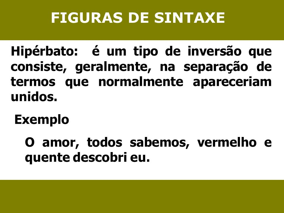 FIGURAS DE SINTAXE Hipérbato: é um tipo de inversão que consiste, geralmente, na separação de termos que normalmente apareceriam unidos.