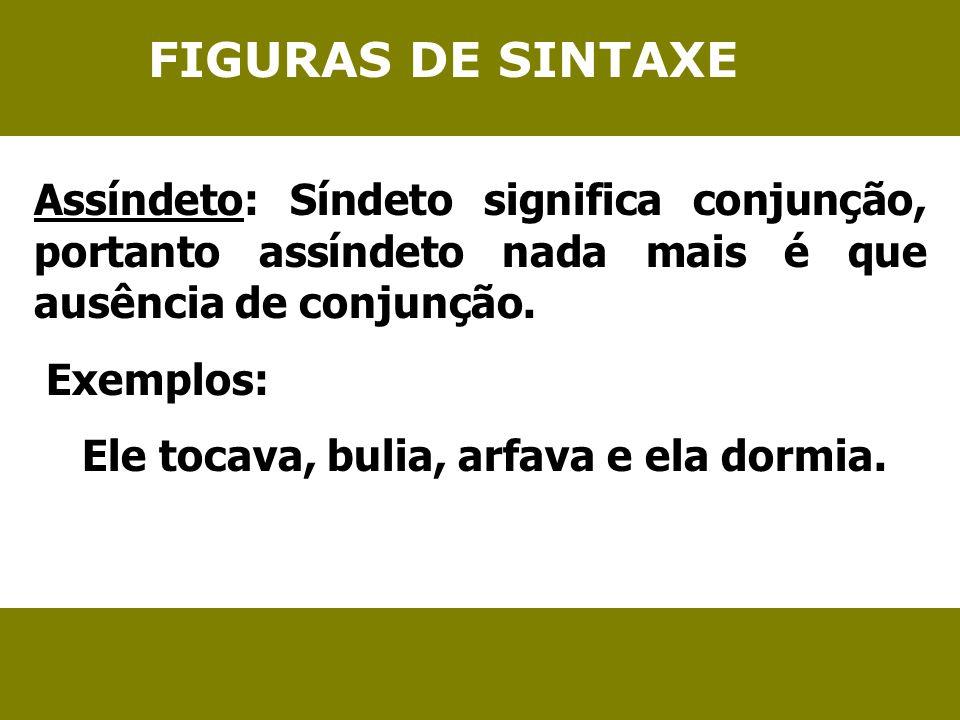 FIGURAS DE SINTAXE Assíndeto: Síndeto significa conjunção, portanto assíndeto nada mais é que ausência de conjunção.