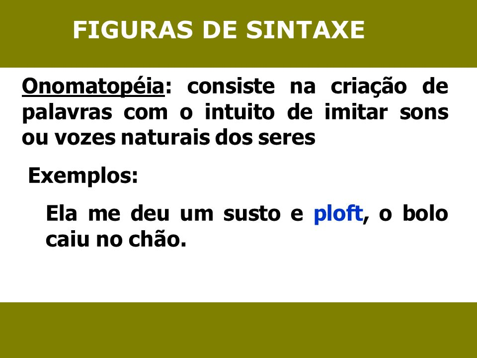 FIGURAS DE SINTAXE Onomatopéia: consiste na criação de palavras com o intuito de imitar sons ou vozes naturais dos seres.