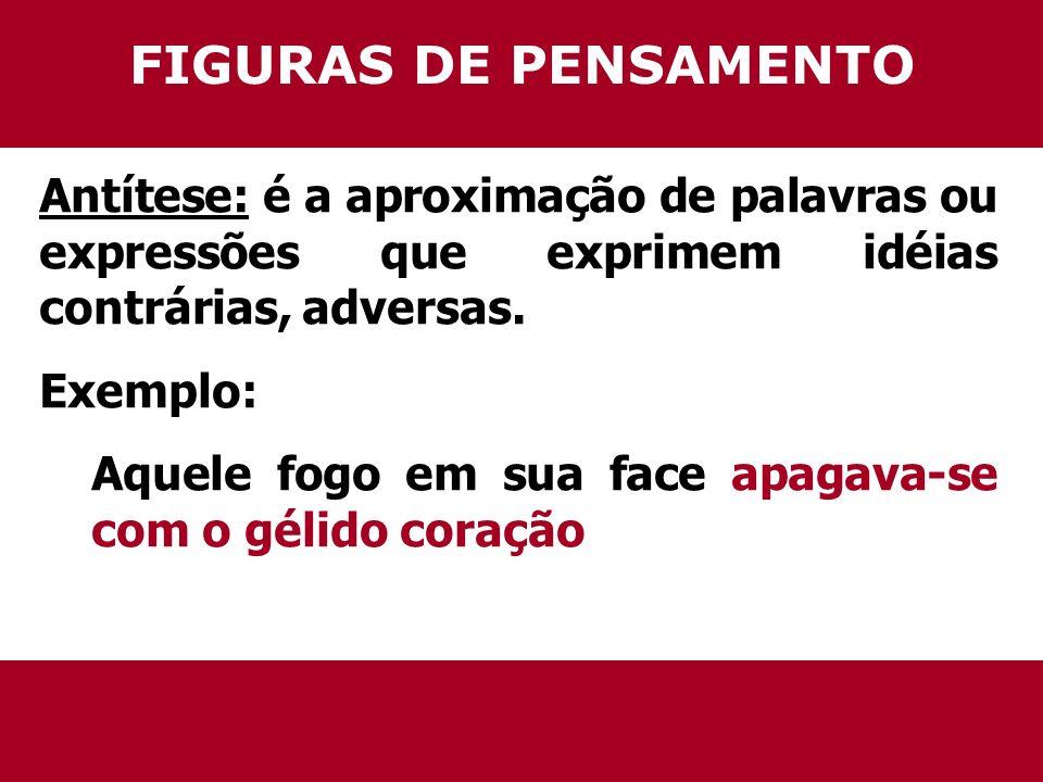 FIGURAS DE PENSAMENTO Antítese: é a aproximação de palavras ou expressões que exprimem idéias contrárias, adversas.