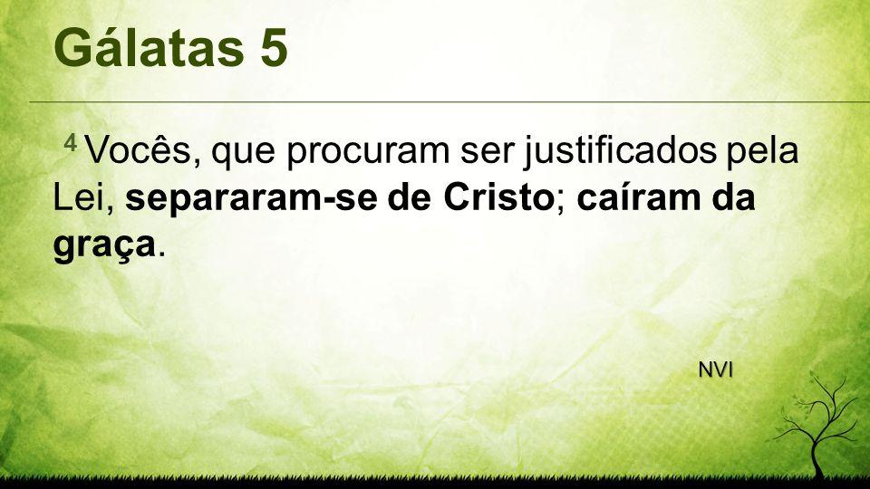 Gálatas 54 Vocês, que procuram ser justificados pela Lei, separaram-se de Cristo; caíram da graça.