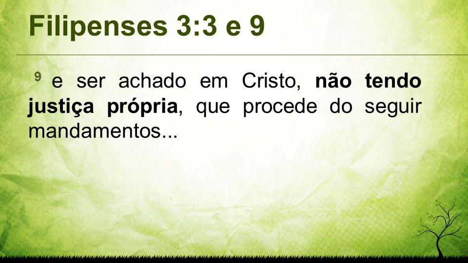 Filipenses 3:3 e 9 9 e ser achado em Cristo, não tendo justiça própria, que procede do seguir mandamentos...