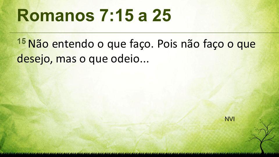 Romanos 7:15 a 25 15 Não entendo o que faço. Pois não faço o que desejo, mas o que odeio... NVI