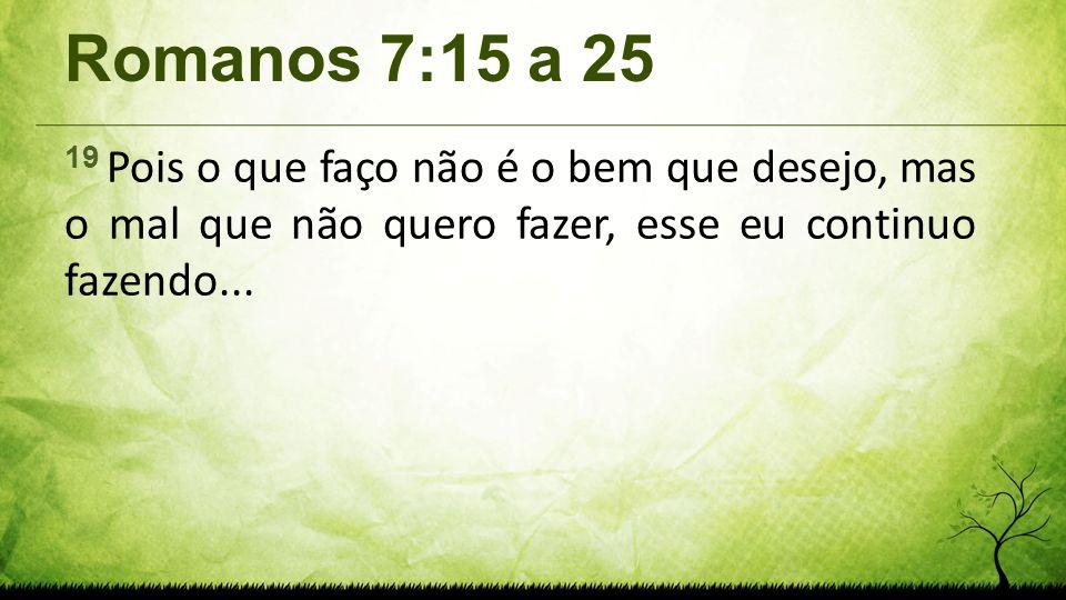 Romanos 7:15 a 2519 Pois o que faço não é o bem que desejo, mas o mal que não quero fazer, esse eu continuo fazendo...