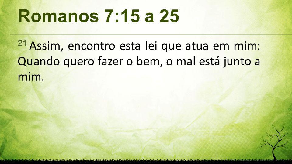Romanos 7:15 a 25 21 Assim, encontro esta lei que atua em mim: Quando quero fazer o bem, o mal está junto a mim.