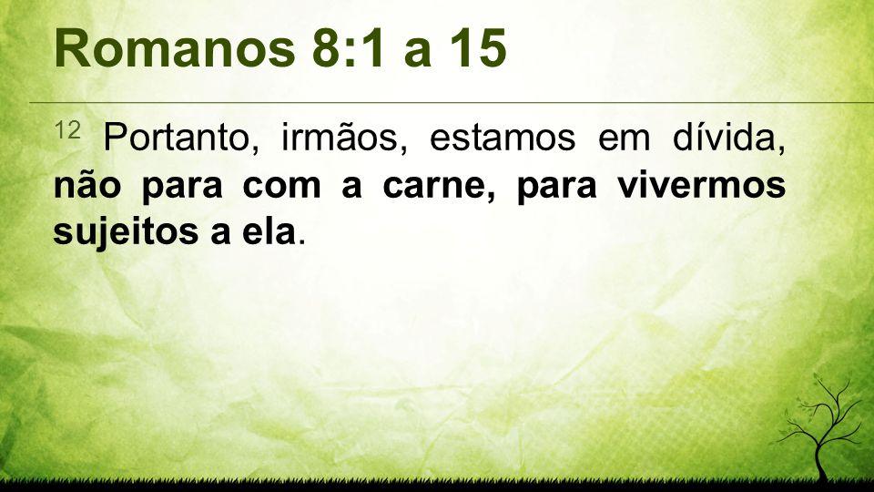 Romanos 8:1 a 15 12 Portanto, irmãos, estamos em dívida, não para com a carne, para vivermos sujeitos a ela.