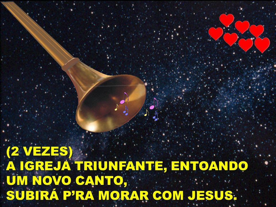 (2 VEZES) A IGREJA TRIUNFANTE, ENTOANDO UM NOVO CANTO, SUBIRÁ P'RA MORAR COM JESUS.
