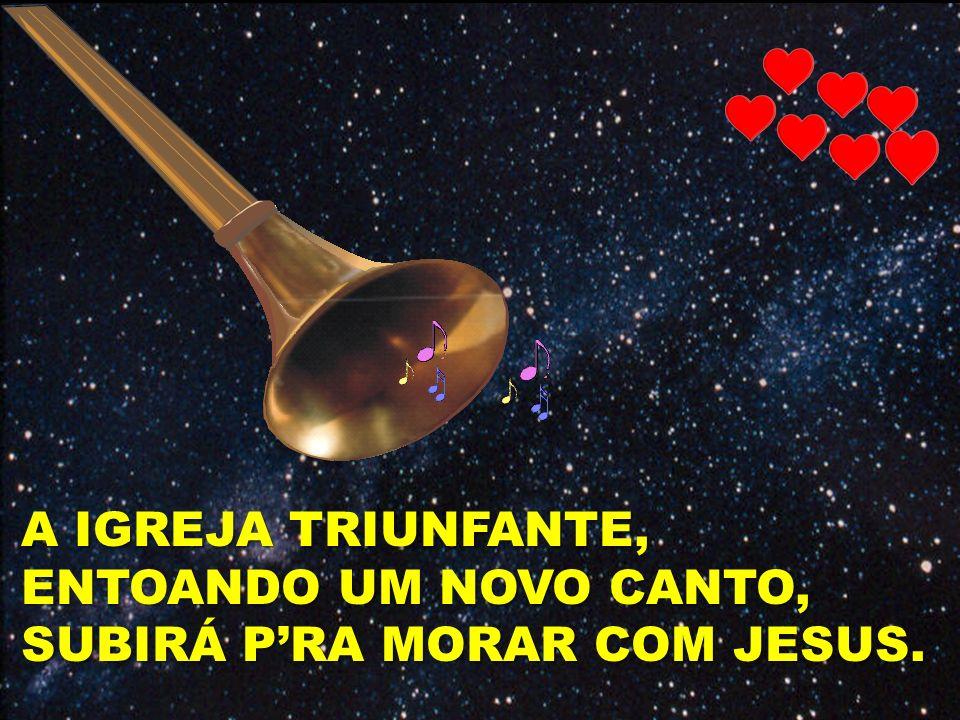 A IGREJA TRIUNFANTE, ENTOANDO UM NOVO CANTO, SUBIRÁ P'RA MORAR COM JESUS.