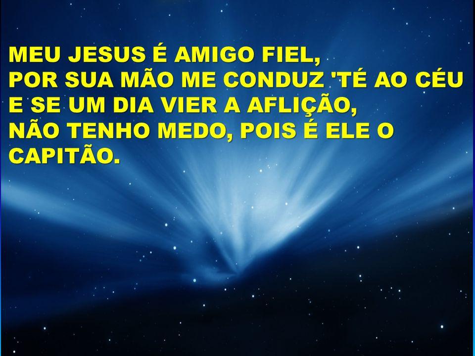 MEU JESUS É AMIGO FIEL, POR SUA MÃO ME CONDUZ TÉ AO CÉU.