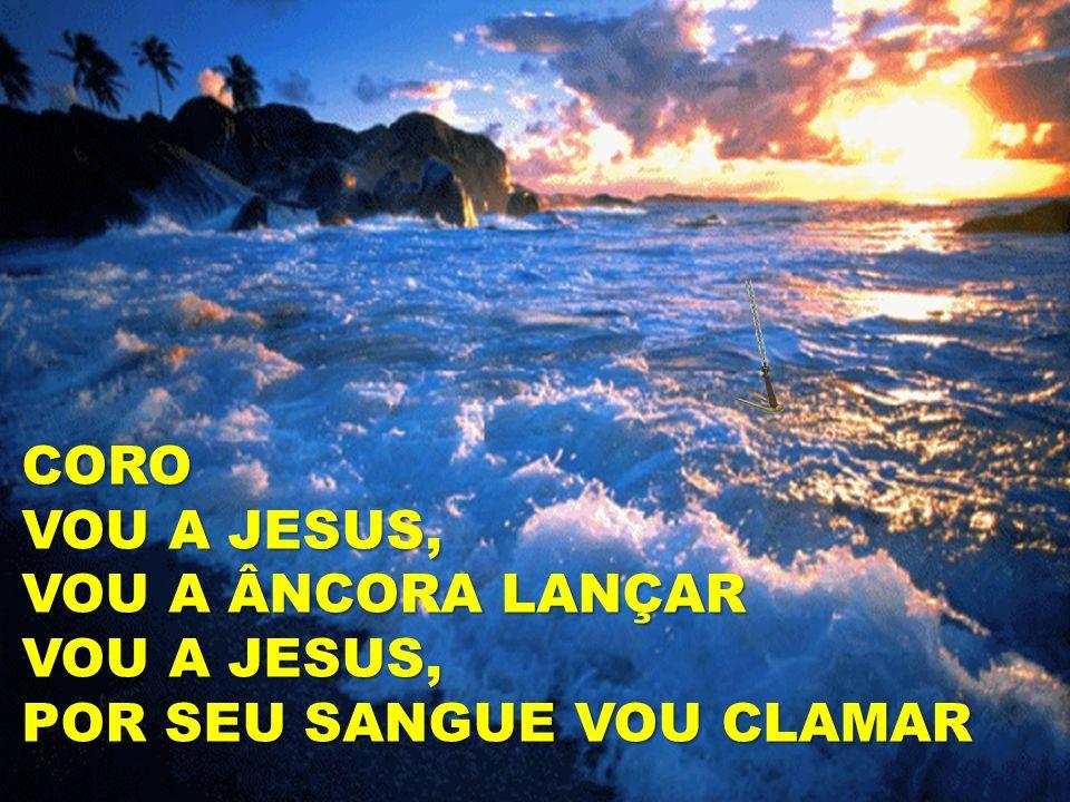 CORO VOU A JESUS, VOU A ÂNCORA LANÇAR VOU A JESUS, POR SEU SANGUE VOU CLAMAR