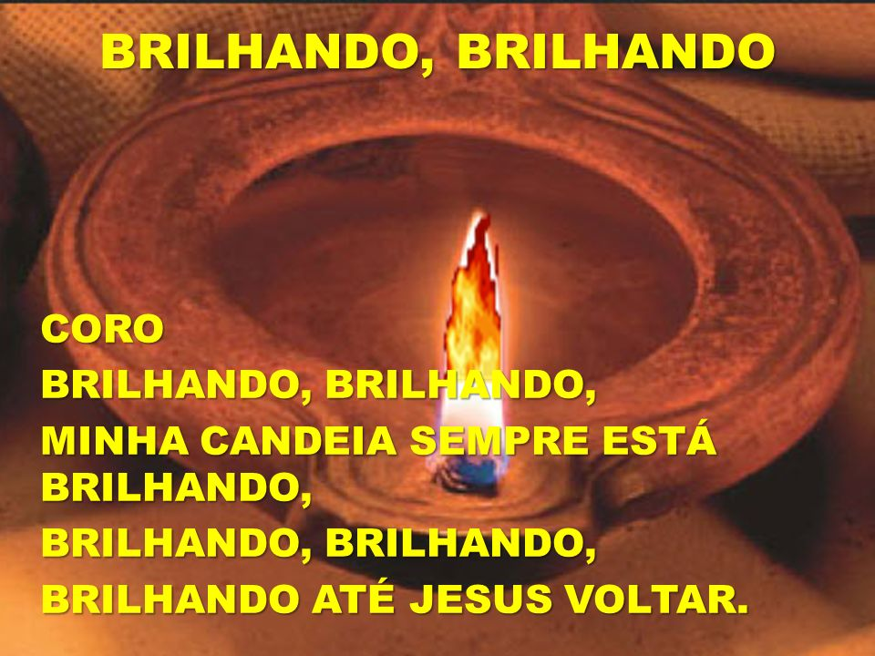 BRILHANDO, BRILHANDO CORO BRILHANDO, BRILHANDO, MINHA CANDEIA SEMPRE ESTÁ BRILHANDO, BRILHANDO ATÉ JESUS VOLTAR.