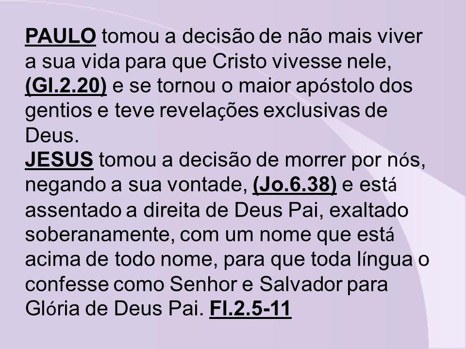 PAULO tomou a decisão de não mais viver a sua vida para que Cristo vivesse nele, (Gl.2.20) e se tornou o maior apóstolo dos gentios e teve revelações exclusivas de Deus.