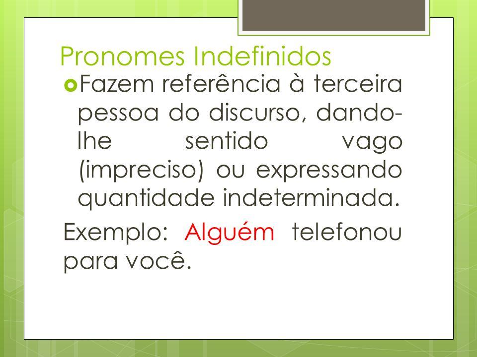Pronomes Indefinidos Fazem referência à terceira pessoa do discurso, dando-lhe sentido vago (impreciso) ou expressando quantidade indeterminada.