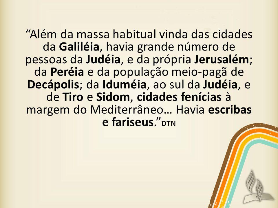 Além da massa habitual vinda das cidades da Galiléia, havia grande número de pessoas da Judéia, e da própria Jerusalém; da Peréia e da população meio-pagã de Decápolis; da Iduméia, ao sul da Judéia, e de Tiro e Sidom, cidades fenícias à margem do Mediterrâneo… Havia escribas e fariseus. DTN