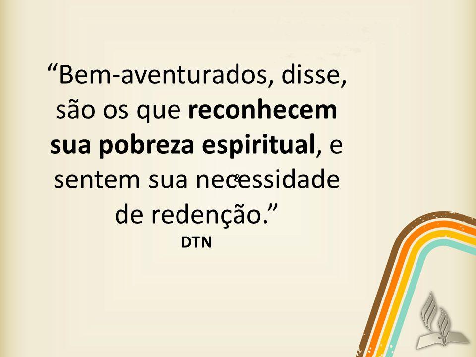 Bem-aventurados, disse, são os que reconhecem sua pobreza espiritual, e sentem sua necessidade de redenção.