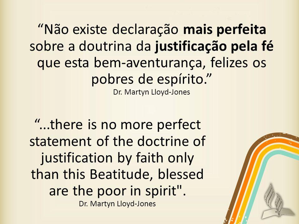 Não existe declaração mais perfeita sobre a doutrina da justificação pela fé que esta bem-aventurança, felizes os pobres de espírito.