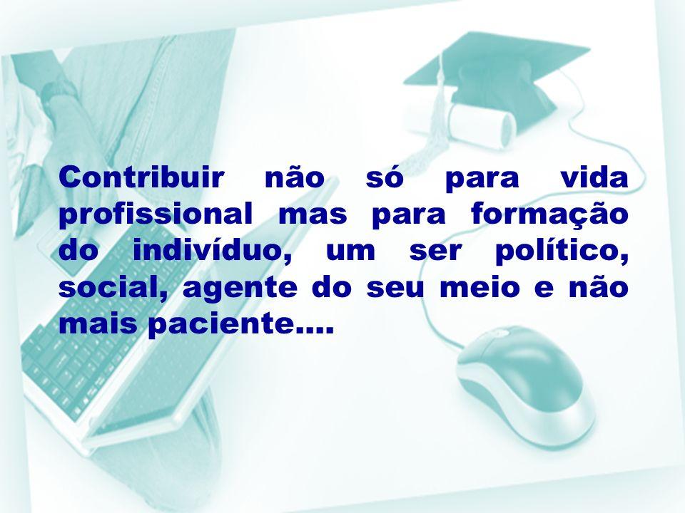 Contribuir não só para vida profissional mas para formação do indivíduo, um ser político, social, agente do seu meio e não mais paciente....