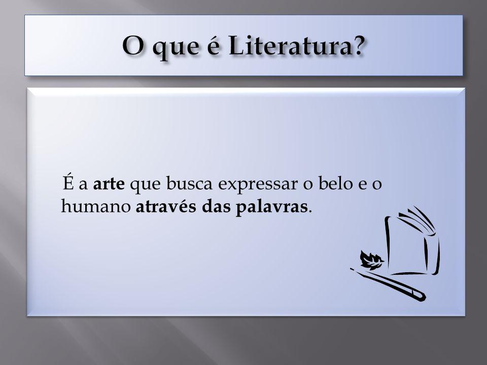 O que é Literatura É a arte que busca expressar o belo e o humano através das palavras.