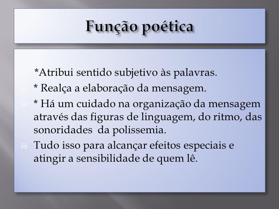 Função poética *Atribui sentido subjetivo às palavras.