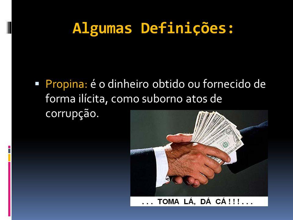 Algumas Definições: Propina: é o dinheiro obtido ou fornecido de forma ilícita, como suborno atos de corrupção.