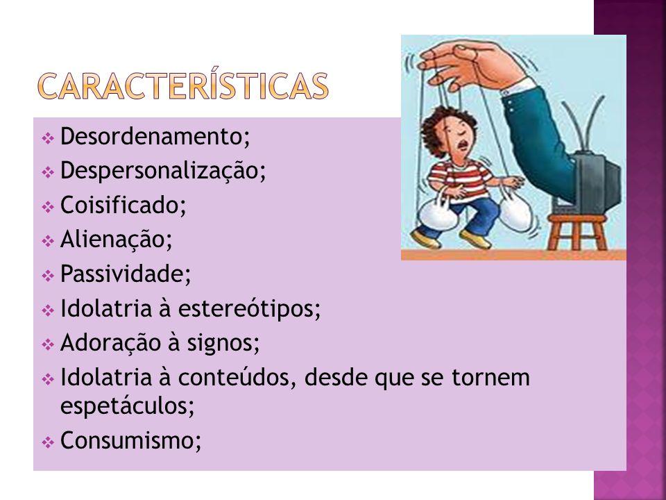 Características Desordenamento; Despersonalização; Coisificado;