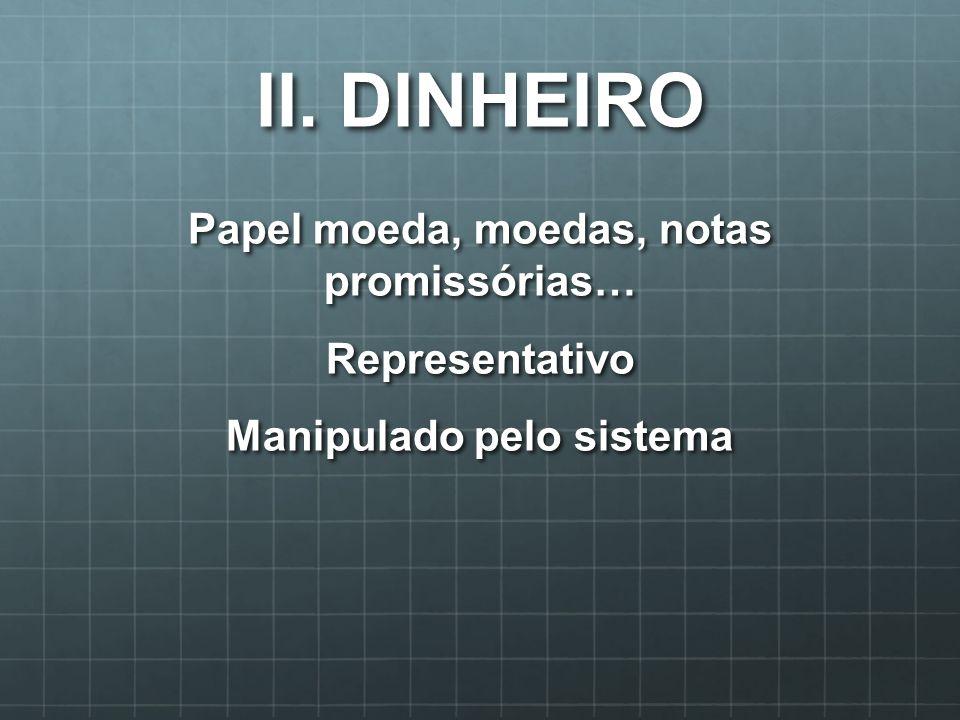 II. DINHEIRO Papel moeda, moedas, notas promissórias… Representativo Manipulado pelo sistema