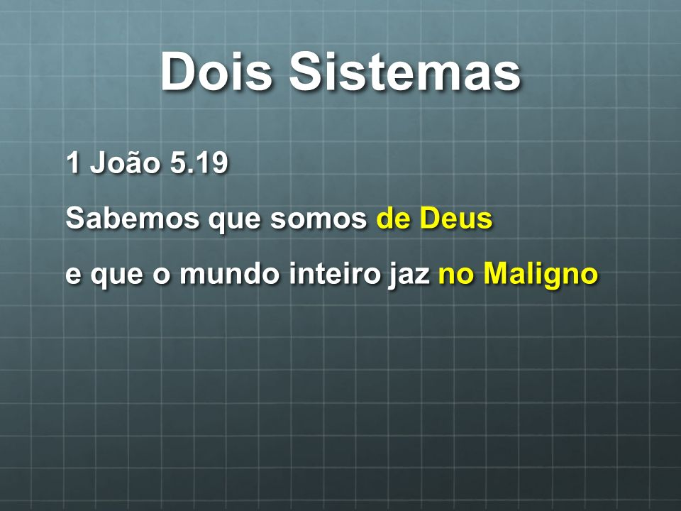 Dois Sistemas 1 João 5.19 Sabemos que somos de Deus e que o mundo inteiro jaz no Maligno