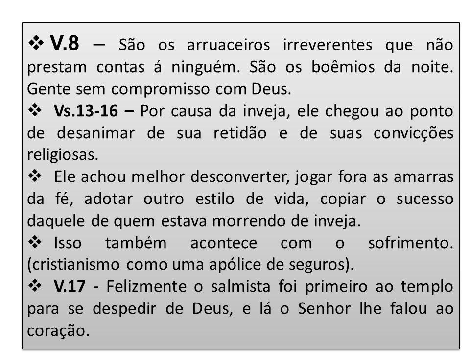 V.8 – São os arruaceiros irreverentes que não prestam contas á ninguém. São os boêmios da noite. Gente sem compromisso com Deus.