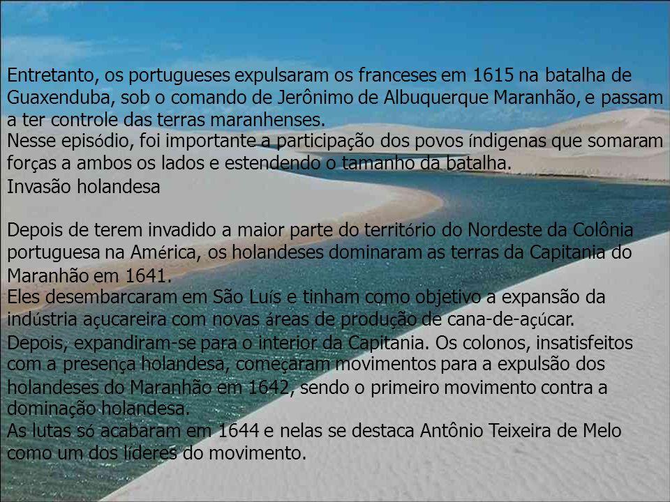 Entretanto, os portugueses expulsaram os franceses em 1615 na batalha de Guaxenduba, sob o comando de Jerônimo de Albuquerque Maranhão, e passam a ter controle das terras maranhenses.