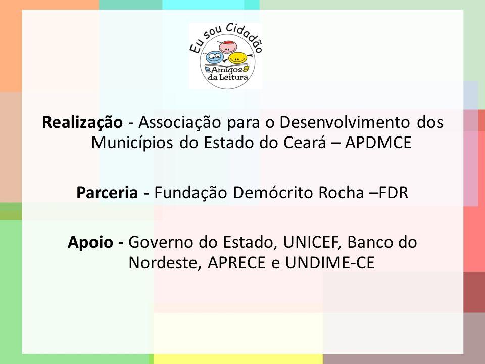 Realização - Associação para o Desenvolvimento dos Municípios do Estado do Ceará – APDMCE Parceria - Fundação Demócrito Rocha –FDR Apoio - Governo do Estado, UNICEF, Banco do Nordeste, APRECE e UNDIME-CE