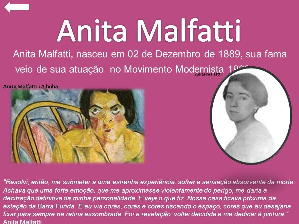 Anita Malfatti Anita Malfatti, nasceu em 02 de Dezembro de 1889, sua fama veio de sua atuação no Movimento Modernista 1922.