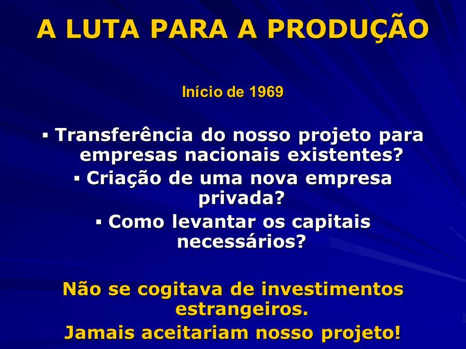 A LUTA PARA A PRODUÇÃO Início de 1969. ▪ Transferência do nosso projeto para empresas nacionais existentes